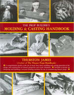 The Prop Builder's Molding & Casting Handbook - Thurston James