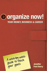 Organize Now! Your Money, Business & Career : A Week-By-Week Guide to Reach Your Goals - Jennifer Ford Berry
