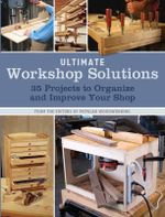 Ultimate Workshop Solutions : 36 Projects to Organize and Improve Your Shop - Editors of Popular Woodworking