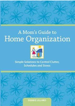 A Mom's Guide to Home Organization : Simple Solutions to Control Clutter, Schedules, and Stress - Debbie Lillard