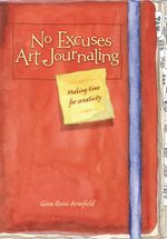 No Excuses Art Journaling : Making Time for Creativity - Gina Rossi Armfield