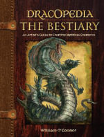 Dracopedia - The Bestiary : An Artist's Guide to Creating Mythical Creatures - William O'Connor