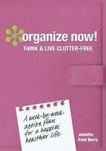 Organize Now! Think and Live Clutter Free : A Week-by-Week Action Plan for a Happier, Healthier Life - Jennifer Ford Berry