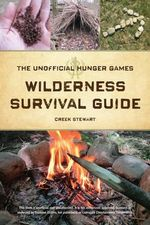 The Unofficial Hunger Games Wilderness Survival Guide : A Wilderness Skills Manual - Creek Stewart