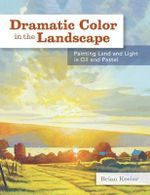 Dramatic Color in the Landscape : Painting Land and Light in Oil and Pastel - Brian Keeler