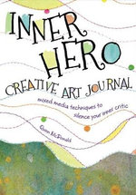 The Inner Hero Art Journal : Mixed Media Messages to Silence Your Inner Critic - Quinn McDonald
