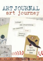 Art Journal Art Journey : Collage and Storytelling for Honoring Your Creative Process - Nichole Rae