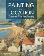 Painting on Location : Secrets to Plein Air Painting - David Curtis