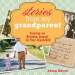 Stories from My Grandparent : Creating an Heirloom Journal for Your Grandchild - Susan Adcox