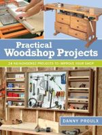 Practical Woodshop Projects : 24 No-Nonsense Projects to Improve Your Shop - Danny Proulx