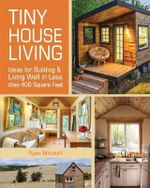 Tiny House Living : Ideas for Building and Living Well in Less Than 400 Square Feet - Ryan Mitchell