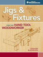 Jigs & Fixtures for the Hand Tool Woodworker : 50 Classic Devices You Can Make - Graham Blackburn