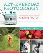 Art of Everyday Photography : Move Toward Manual and Make Creative Photos - Susan Tuttle