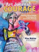 Art Journal Courage : Fearless Mixed Media Techniques for Journaling Bravely - Dina Wakley
