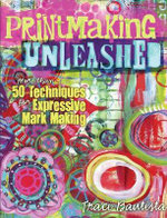 Printmaking Unleashed : More Than 50 Techniques for Expressive Mark Making - Traci Bautista