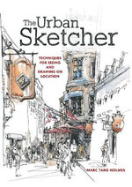 The Urban Sketcher : Techniques for Seeing and Drawing on Location - Marc Taro Holmes