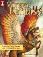 Winged Fantasy : Draw and Paint Magical and Mythical Creatures - Brenda Lyons