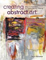 Creating Abstract Art : Ideas and Inspirations for Passionate Art-Making - Dean Nimmer