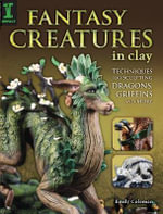 Fantasy Creatures in Clay : Techniques for Sculpting Dragons, Griffins and More - Emily Coleman