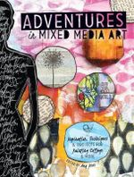 Adventures in Mixed Media : Inspiration, Techniques and Projects for Painting, Collage and More