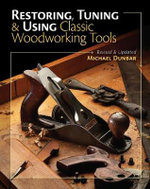 Restoring, Tuning & Using Classic Woodworking Tools : Updated and Expanded Edition - Mike Dunbar