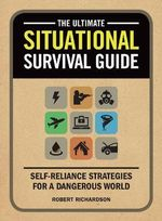 The Ultimate Situational Survival Guide : Self-Reliance Strategies for a Dangerous World - Robert Richardson