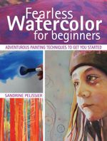 Fearless Watercolor for Beginners : Adventurous Painting Techniques to Get You Started - Sandrine Pelissier