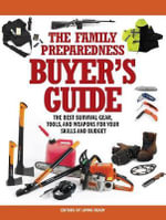 The Family Preparedness Buyer's Guide : The Best Survival Gear, Tools, and Weapons for Your Skills and Budget - Editors of Living Ready Magazine