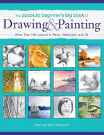 The Absolute Beginner's Big Book of Drawing and Painting : More Than 100 Lessons in Pencil, Watercolor and Oil - Mark Willenbrink
