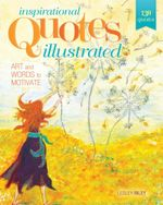 Inspirational Quotes Illustrated : Art and Words to Motivate - Lesley Riley