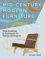 Making Mid Century Modern Furniture : Shop Drawings & Techniques for 30 Projects - Michael Crow