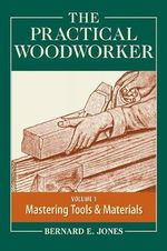 The Practical Woodworker: Volume 1 : The Art & Practice of Woodworking