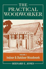 The Practical Woodworker: Volume 2 : The Art & Practice of Woodworking