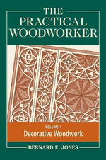 The Practical Woodworker: Volume 4 : The Art & Practice of Woodworking
