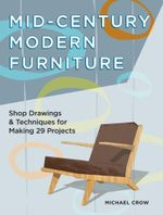 Mid-Century Modern Furniture : Shop Drawings & Techniques for Making 29 Projects - Michael Crow