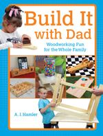 Build It with Dad : Woodworking Fun for the Whole Family - A.J. Hamler