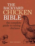 The Backyard Chicken Bible : The Complete Guide to Raising Chickens - Eric Lofgren