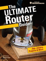 The Ultimate Router Guide : Jigs, Joinery, Projects and More...