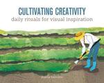 Cultivating Creativity : Daily Rituals for Visual Inspiration - Maria Fabrizio