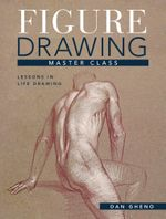 Figure Drawing Master Class : Lessons in Life Drawing - Dan Gheno