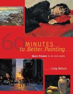 60 Minutes to Better Painting : Quick Studies in Oil and Acrylic - Craig Nelson