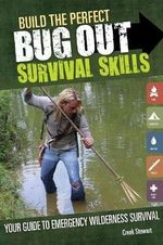 Build the Perfect Bug Out Survival Skills : Your Guide to Emergency Wilderness Survival - Creek Stewart