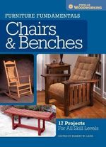 Furniture Fundamentals - Making Chairs & Benches : 18 Easy-to-Build Projects for Every Space in Your Home - Popular Woodworking Editors