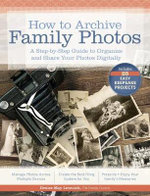 How to Archive Family Photos : A Step-By-Step Guide to Organize and Share Your Photos Digitally - Denise May Levenick