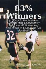 83% Winners : An Easy to Understand System: That Consistently Produces 83% Winning Selections in College or Pro Football - John Ryan Smith