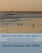 There Is No Place Like Home I : Caring for Someone You Love When They Have Dementia - Lnha Charles Kennedy Rn