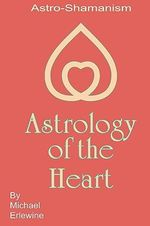 Astrology of the Heart : Astro-Shamanism - Michael Erlewine
