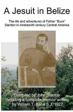 A Jesuit in Belize : The Life and Adventures of Father Buck Stanton in Ninteenth Century Central America - William Kane