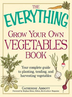 The Everything Grow Your Own Vegetables Book : Your Complete Guide to planting, tending, and harvesting vegetables - Catherine Abbott