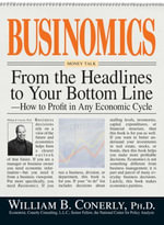 Businomics From The Headlines To Your Bottom Line : How to Profit in Any Economic Cycle - William B. Conerly